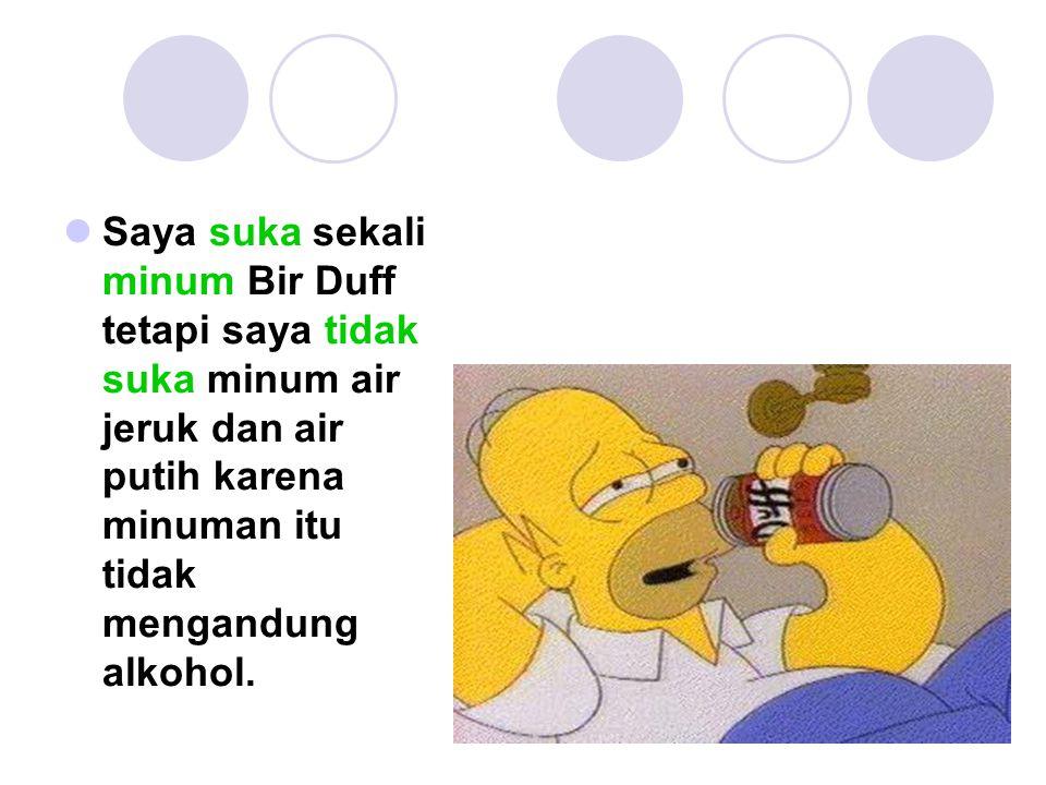 Saya suka sekali minum Bir Duff tetapi saya tidak suka minum air jeruk dan air putih karena minuman itu tidak mengandung alkohol.
