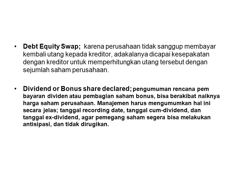 Debt Equity Swap; karena perusahaan tidak sanggup membayar kembali utang kepada kreditor, adakalanya dicapai kesepakatan dengan kreditor untuk memperhitungkan utang tersebut dengan sejumlah saham perusahaan.