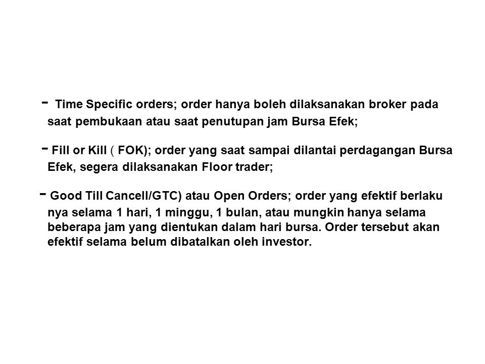- Time Specific orders; order hanya boleh dilaksanakan broker pada saat pembukaan atau saat penutupan jam Bursa Efek;