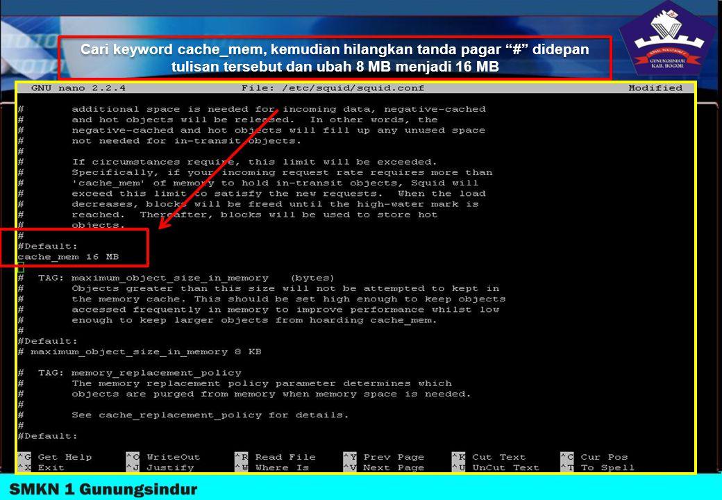 Cari keyword cache_mem, kemudian hilangkan tanda pagar # didepan tulisan tersebut dan ubah 8 MB menjadi 16 MB