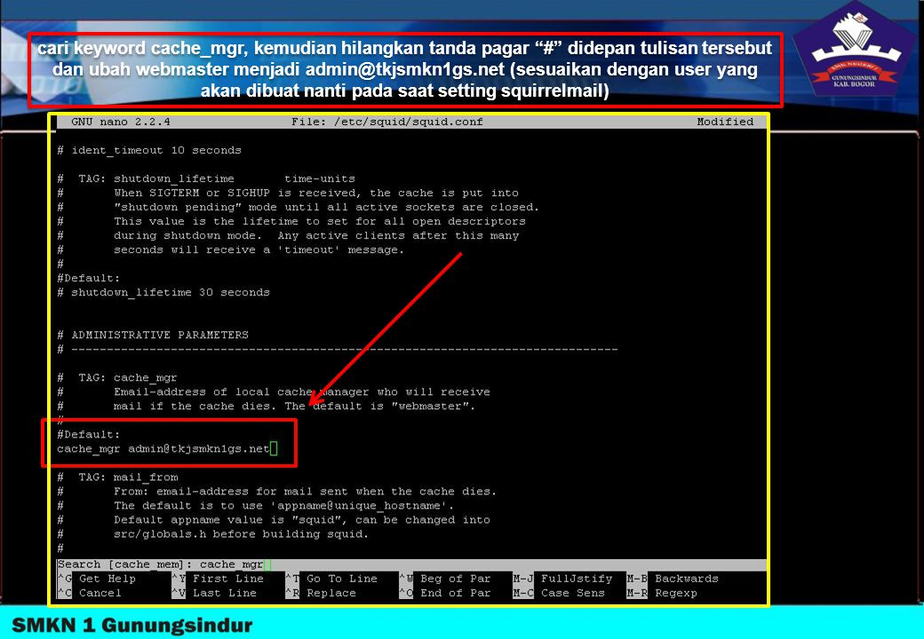 cari keyword cache_mgr, kemudian hilangkan tanda pagar # didepan tulisan tersebut dan ubah webmaster menjadi admin@tkjsmkn1gs.net (sesuaikan dengan user yang akan dibuat nanti pada saat setting squirrelmail)