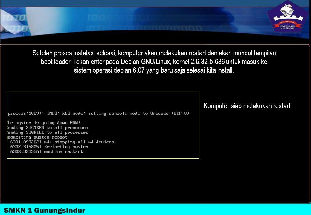 Setelah proses instalasi selesai, komputer akan melakukan restart dan akan muncul tampilan boot loader. Tekan enter pada Debian GNU/Linux, kernel 2.6.32-5-686 untuk masuk ke sistem operasi debian 6.07 yang baru saja selesai kita install.