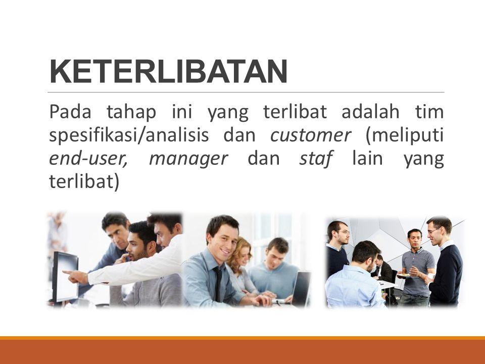 KETERLIBATAN Pada tahap ini yang terlibat adalah tim spesifikasi/analisis dan customer (meliputi end-user, manager dan staf lain yang terlibat)