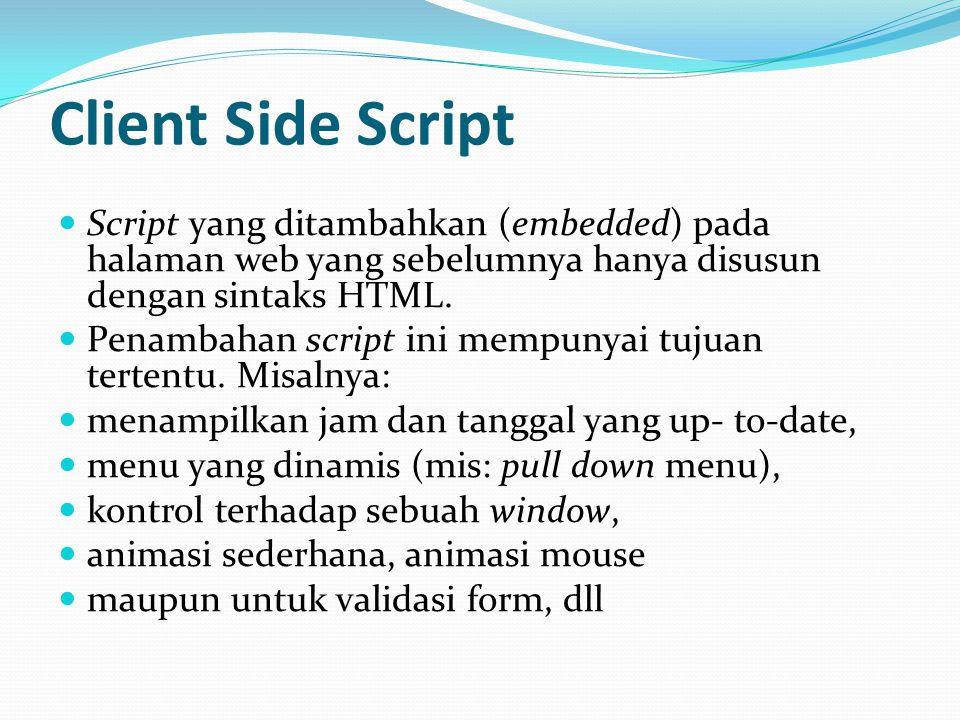 Client Side Script Script yang ditambahkan (embedded) pada halaman web yang sebelumnya hanya disusun dengan sintaks HTML.