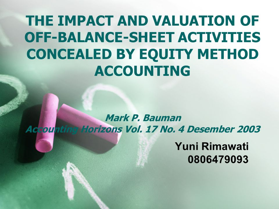 THE IMPACT AND VALUATION OF OFF-BALANCE-SHEET ACTIVITIES CONCEALED BY EQUITY METHOD ACCOUNTING Mark P. Bauman Accounting Horizons Vol. 17 No. 4 Desember 2003