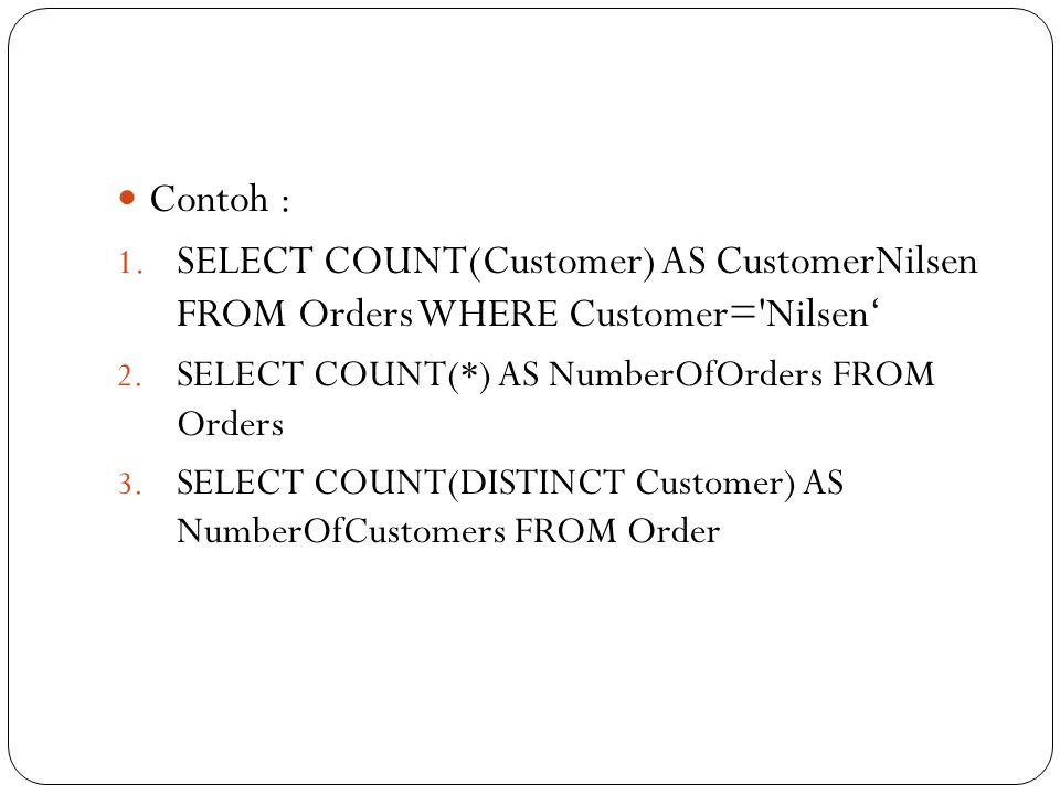Contoh : SELECT COUNT(Customer) AS CustomerNilsen FROM Orders WHERE Customer= Nilsen' SELECT COUNT(*) AS NumberOfOrders FROM Orders.
