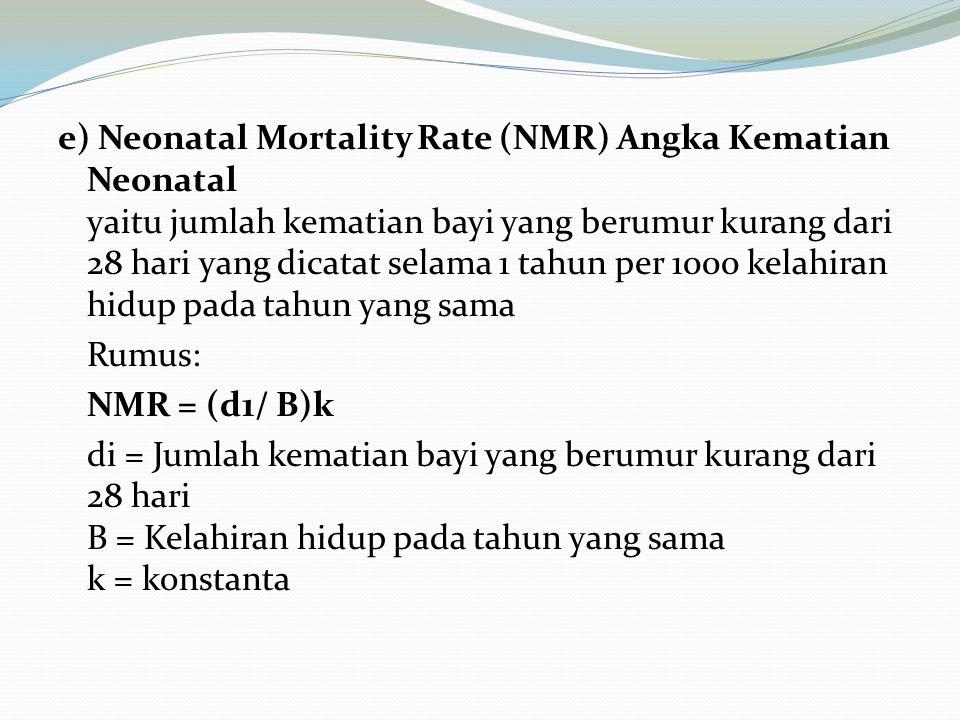 e) Neonatal Mortality Rate (NMR) Angka Kematian Neonatal yaitu jumlah kematian bayi yang berumur kurang dari 28 hari yang dicatat selama 1 tahun per 1000 kelahiran hidup pada tahun yang sama Rumus: NMR = (d1/ B)k di = Jumlah kematian bayi yang berumur kurang dari 28 hari B = Kelahiran hidup pada tahun yang sama k = konstanta