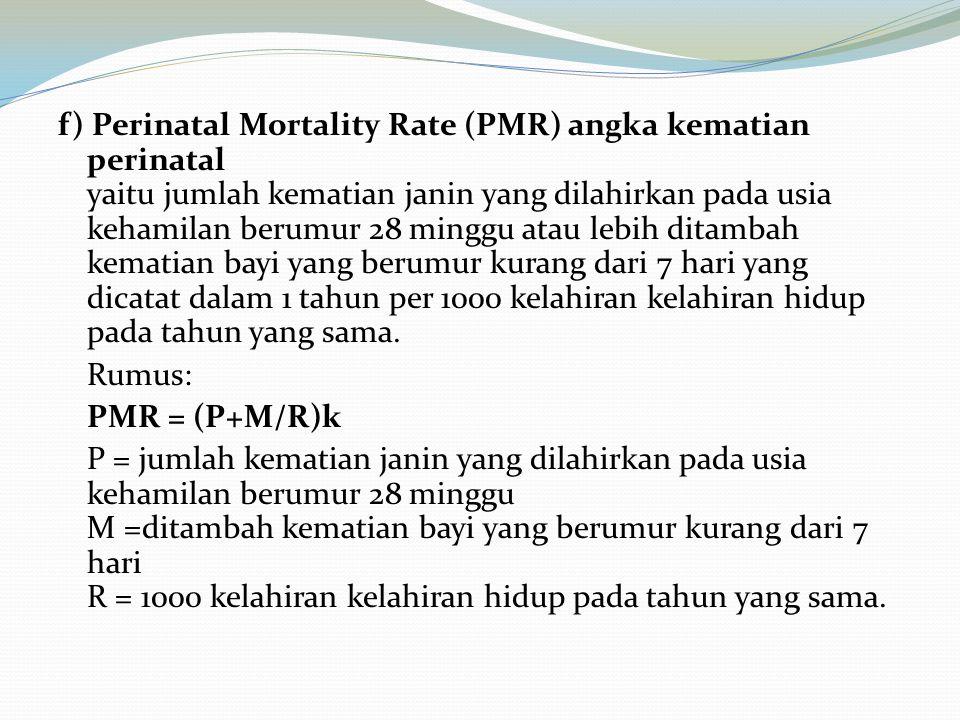 f) Perinatal Mortality Rate (PMR) angka kematian perinatal yaitu jumlah kematian janin yang dilahirkan pada usia kehamilan berumur 28 minggu atau lebih ditambah kematian bayi yang berumur kurang dari 7 hari yang dicatat dalam 1 tahun per 1000 kelahiran kelahiran hidup pada tahun yang sama.