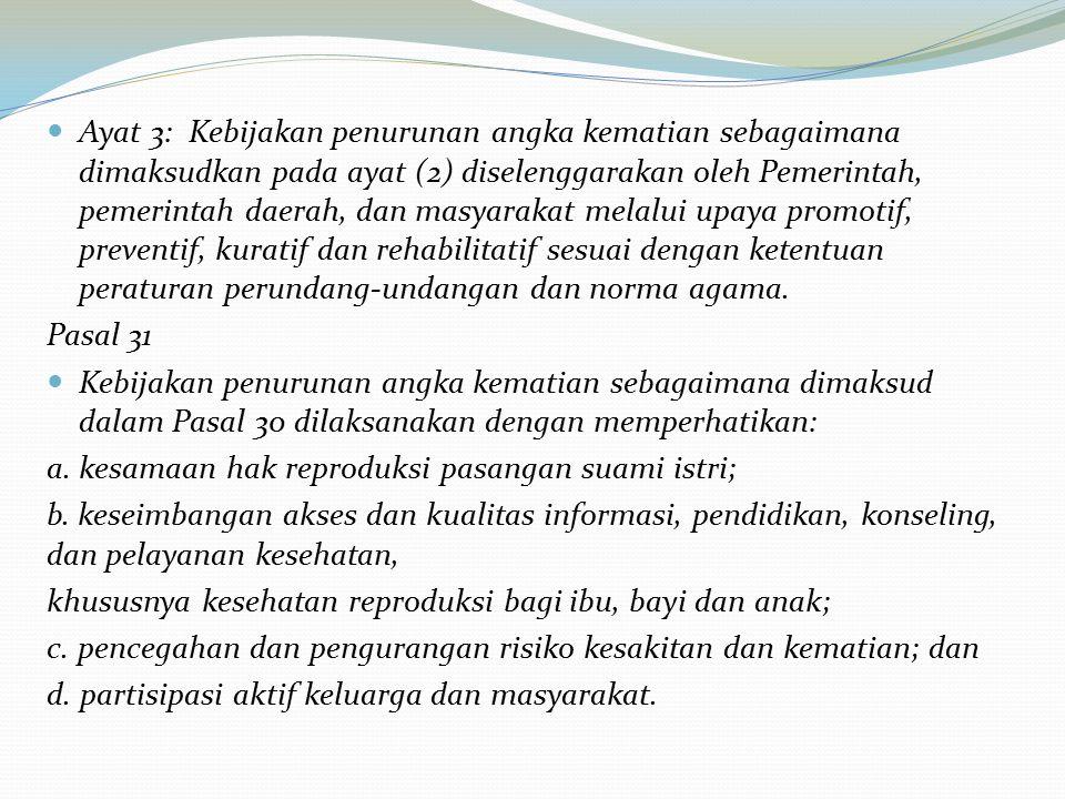 Ayat 3: Kebijakan penurunan angka kematian sebagaimana dimaksudkan pada ayat (2) diselenggarakan oleh Pemerintah, pemerintah daerah, dan masyarakat melalui upaya promotif, preventif, kuratif dan rehabilitatif sesuai dengan ketentuan peraturan perundang-undangan dan norma agama.