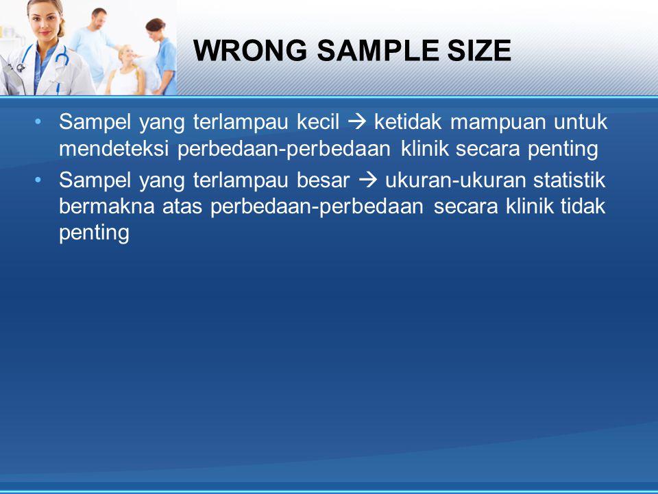 WRONG SAMPLE SIZE Sampel yang terlampau kecil  ketidak mampuan untuk mendeteksi perbedaan-perbedaan klinik secara penting.