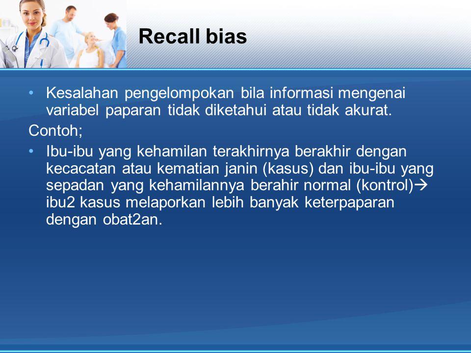 Recall bias Kesalahan pengelompokan bila informasi mengenai variabel paparan tidak diketahui atau tidak akurat.