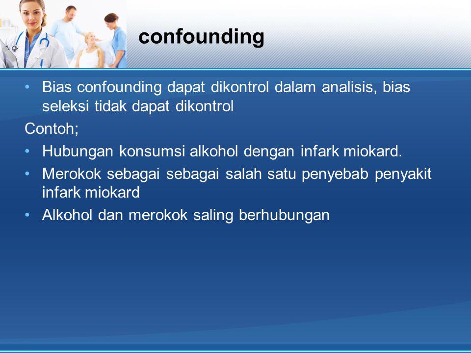 confounding Bias confounding dapat dikontrol dalam analisis, bias seleksi tidak dapat dikontrol. Contoh;