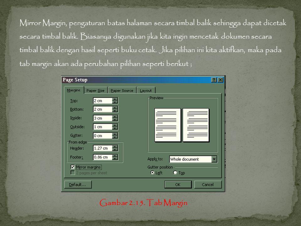 Mirror Margin, pengaturan batas halaman secara timbal balik sehingga dapat dicetak secara timbal balik. Biasanya digunakan jika kita ingin mencetak dokumen secara timbal balik dengan hasil seperti buku cetak. Jika pilihan ini kita aktifkan, maka pada tab margin akan ada perubahan pilihan seperti berikut ;