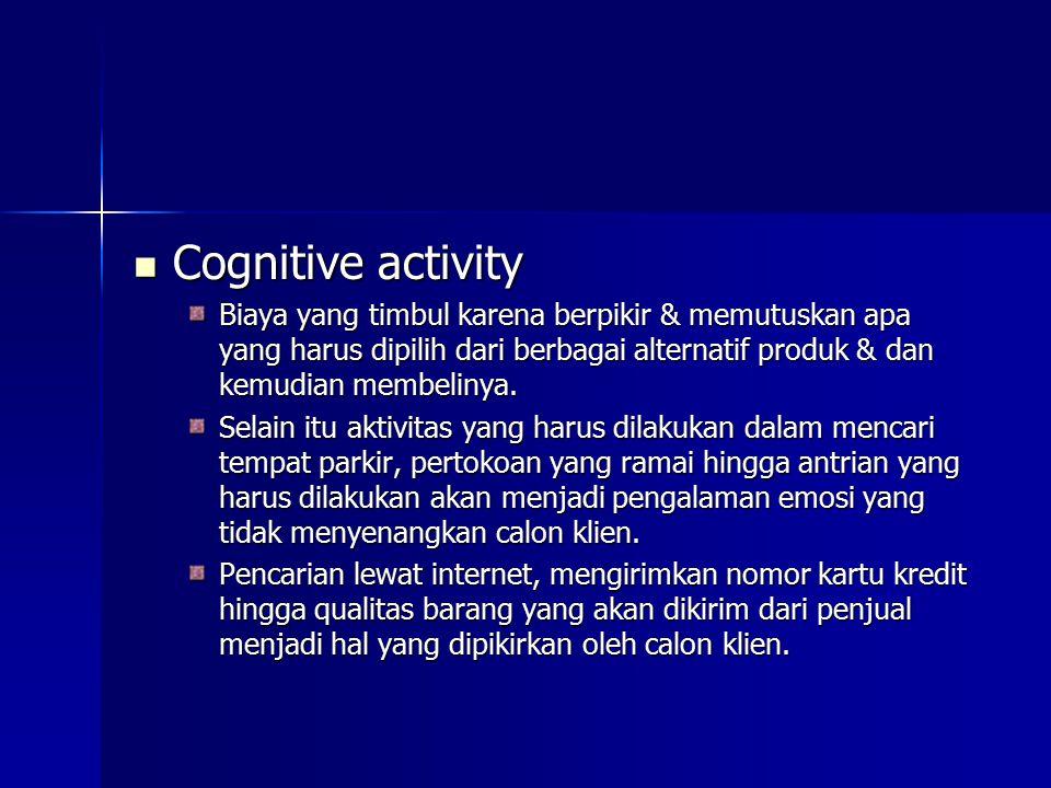 Cognitive activity Biaya yang timbul karena berpikir & memutuskan apa yang harus dipilih dari berbagai alternatif produk & dan kemudian membelinya.