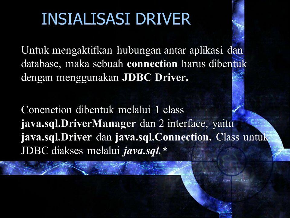 INSIALISASI DRIVER Untuk mengaktifkan hubungan antar aplikasi dan database, maka sebuah connection harus dibentuk dengan menggunakan JDBC Driver.