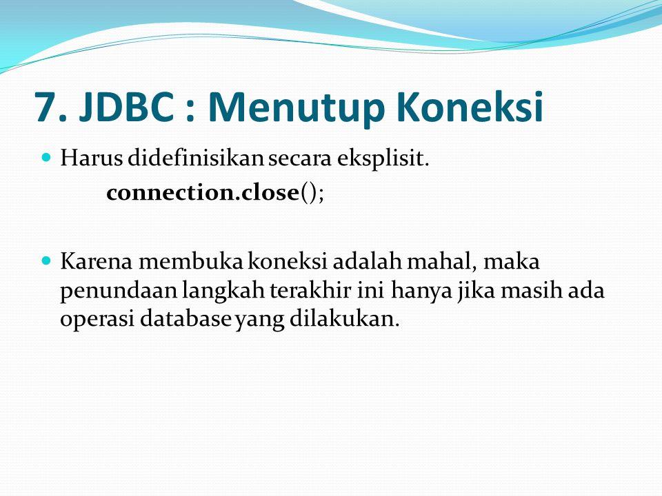7. JDBC : Menutup Koneksi Harus didefinisikan secara eksplisit.
