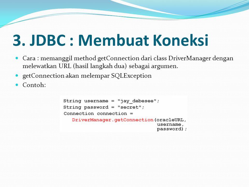 3. JDBC : Membuat Koneksi Cara : memanggil method getConnection dari class DriverManager dengan melewatkan URL (hasil langkah dua) sebagai argumen.
