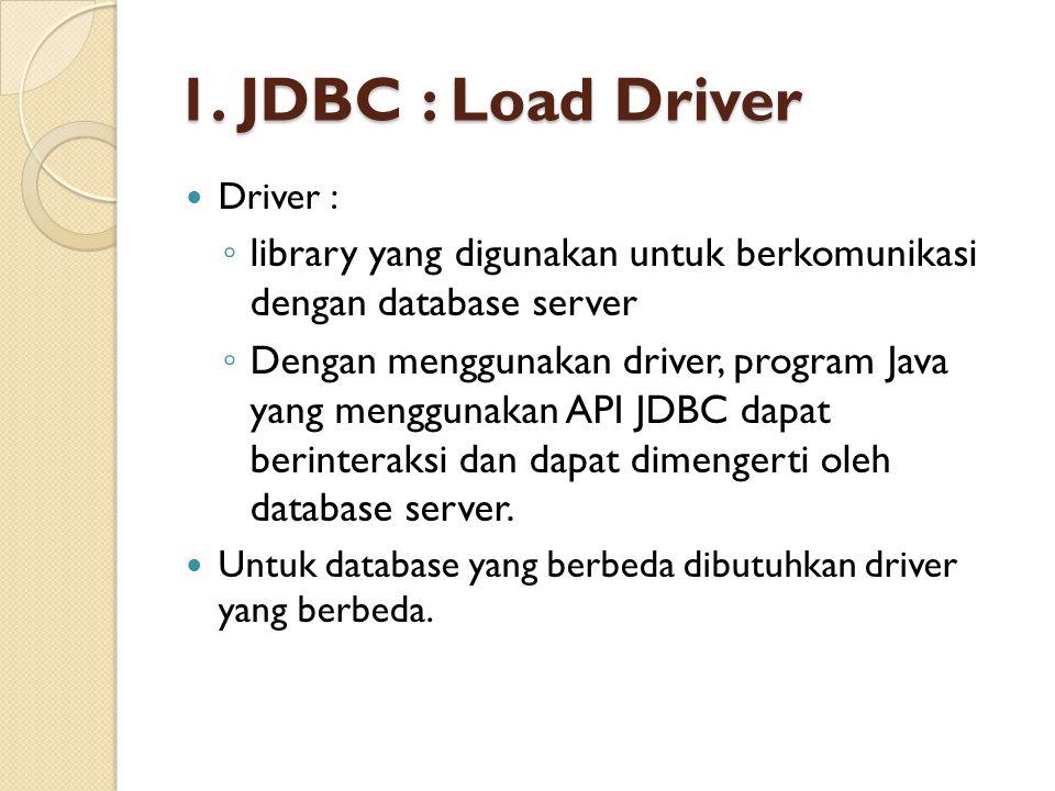1. JDBC : Load Driver Driver : library yang digunakan untuk berkomunikasi dengan database server.