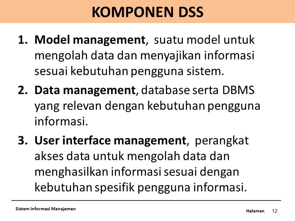 KOMPONEN DSS Model management, suatu model untuk mengolah data dan menyajikan informasi sesuai kebutuhan pengguna sistem.