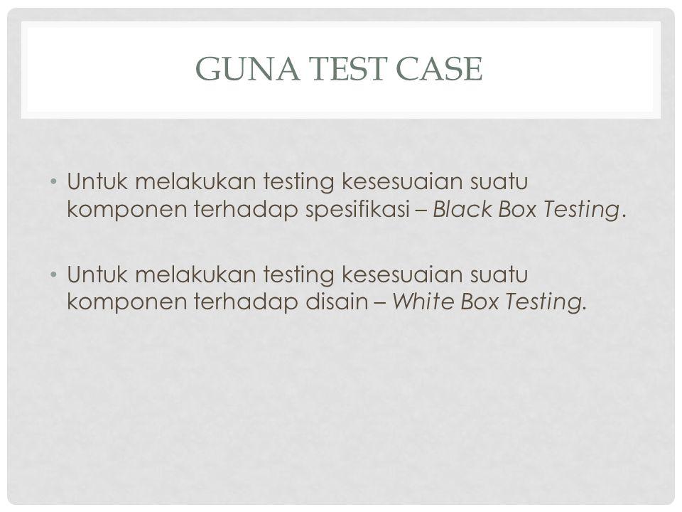 Guna test case Untuk melakukan testing kesesuaian suatu komponen terhadap spesifikasi – Black Box Testing.