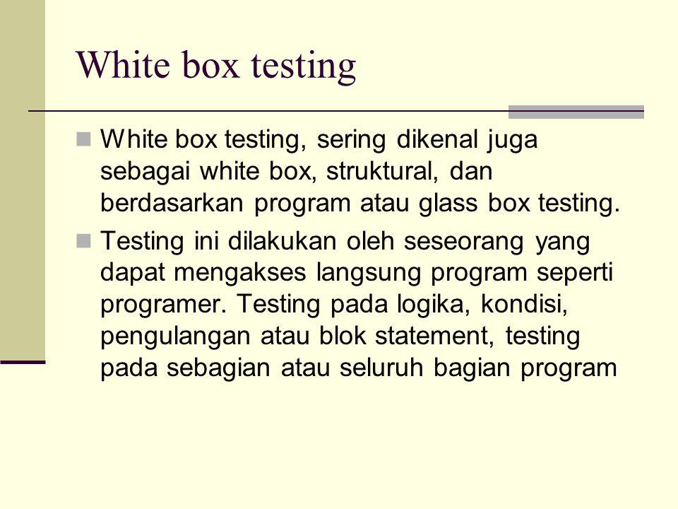 White box testing White box testing, sering dikenal juga sebagai white box, struktural, dan berdasarkan program atau glass box testing.