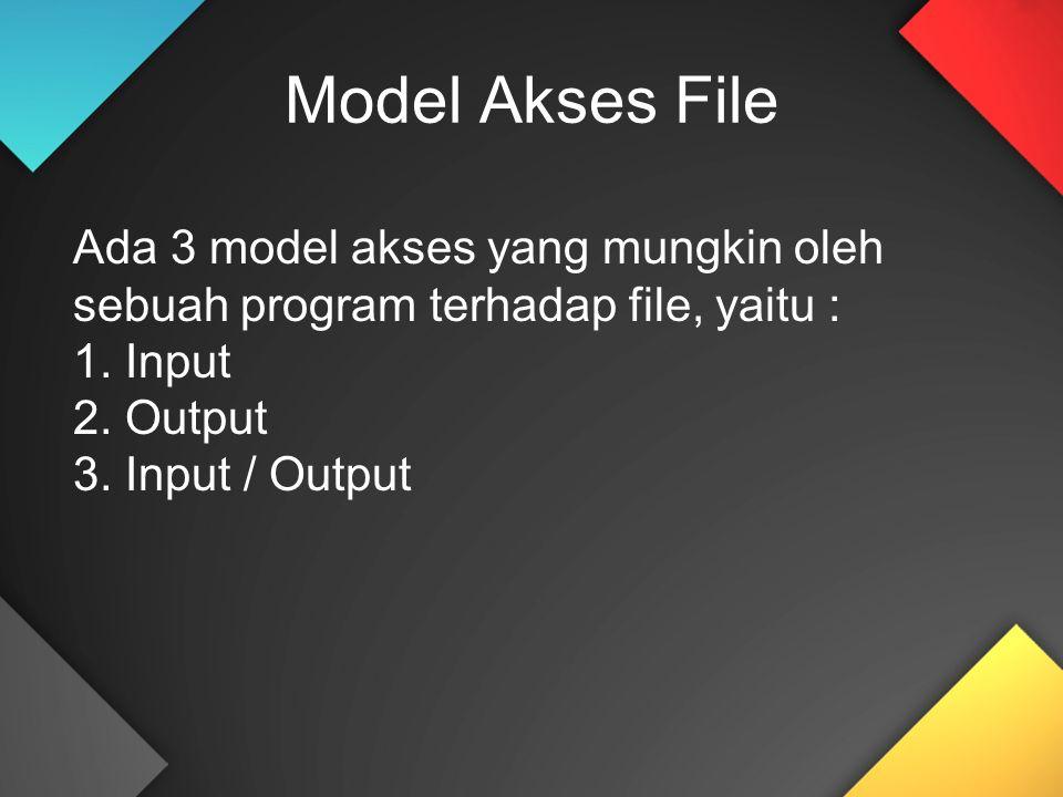 Model Akses File Ada 3 model akses yang mungkin oleh sebuah program terhadap file, yaitu : 1. Input.