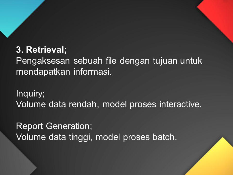 3. Retrieval; Pengaksesan sebuah file dengan tujuan untuk mendapatkan informasi. Inquiry; Volume data rendah, model proses interactive.