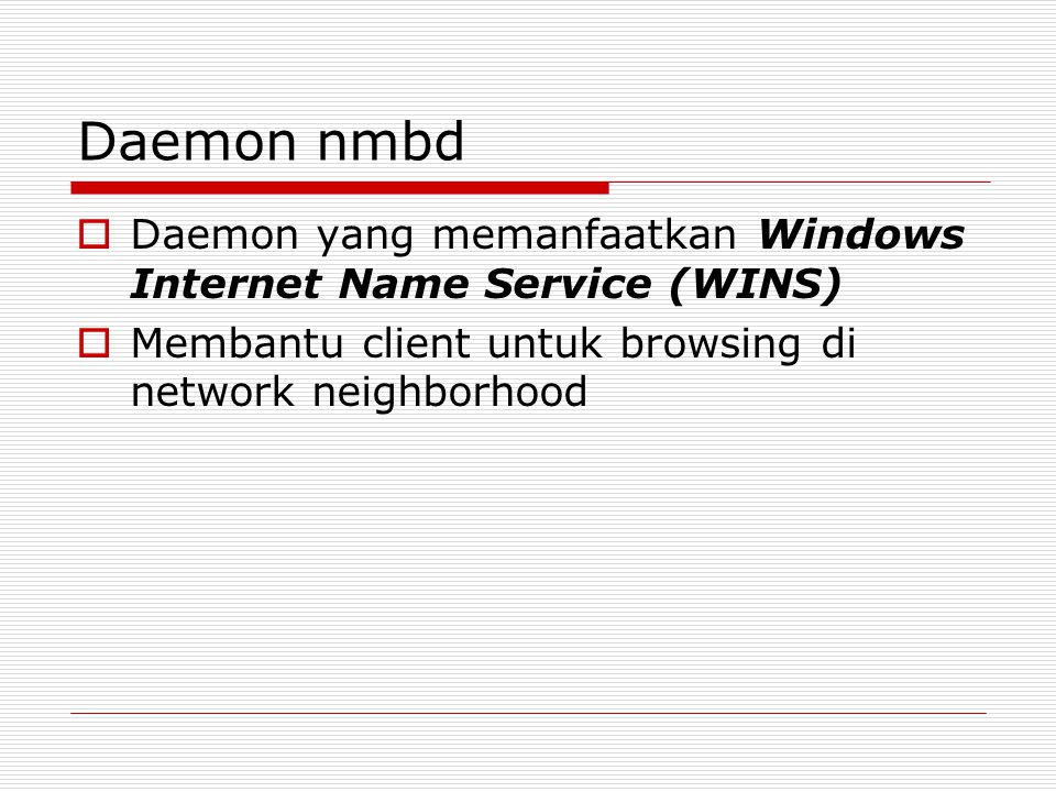 Daemon nmbd Daemon yang memanfaatkan Windows Internet Name Service (WINS) Membantu client untuk browsing di network neighborhood.