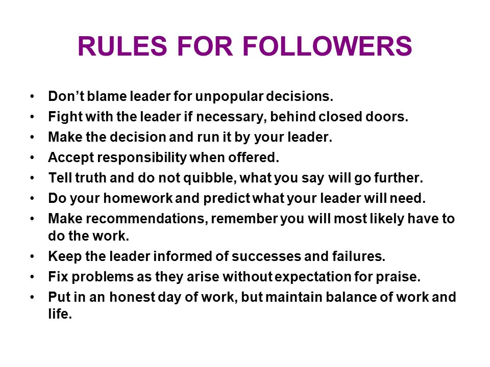 RULES FOR FOLLOWERS Don't blame leader for unpopular decisions.