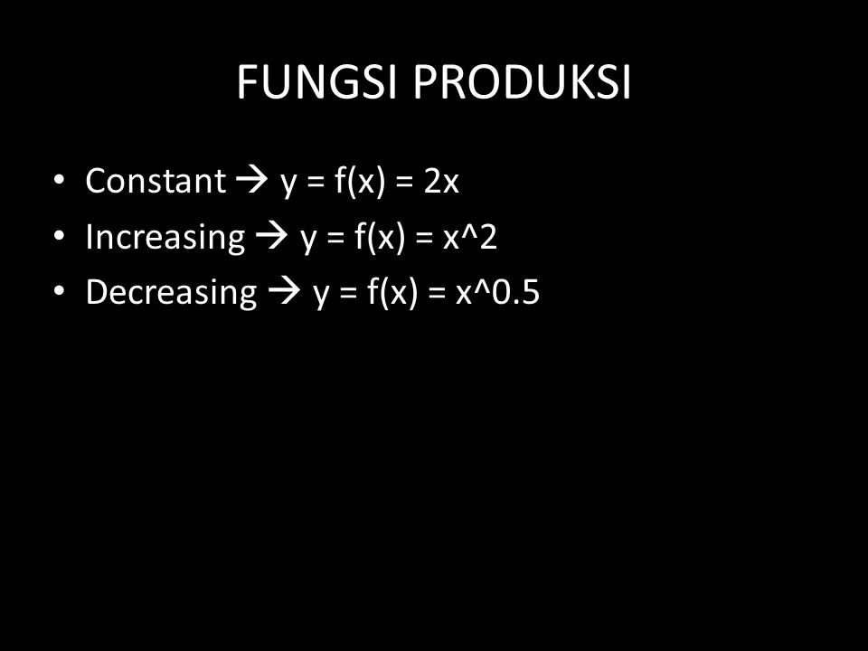 FUNGSI PRODUKSI Constant  y = f(x) = 2x Increasing  y = f(x) = x^2