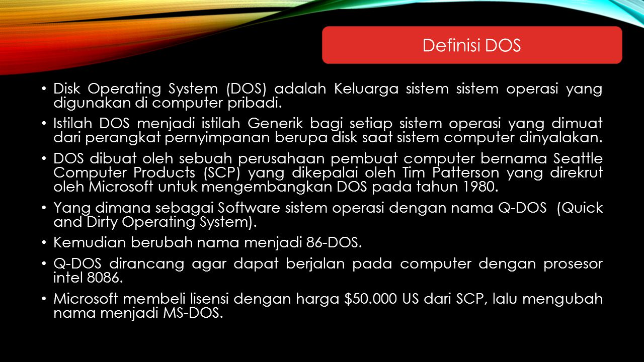 Definisi DOS Disk Operating System (DOS) adalah Keluarga sistem sistem operasi yang digunakan di computer pribadi.