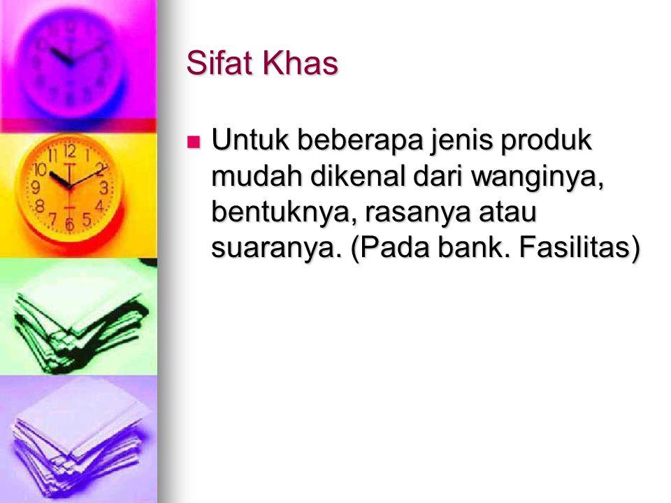 Sifat Khas Untuk beberapa jenis produk mudah dikenal dari wanginya, bentuknya, rasanya atau suaranya.