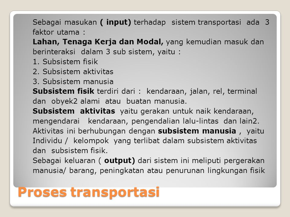 Sebagai masukan ( input) terhadap sistem transportasi ada 3 faktor utama : Lahan, Tenaga Kerja dan Modal, yang kemudian masuk dan berinteraksi dalam 3 sub sistem, yaitu : 1. Subsistem fisik 2. Subsistem aktivitas 3. Subsistem manusia Subsistem fisik terdiri dari : kendaraan, jalan, rel, terminal dan obyek2 alami atau buatan manusia. Subsistem aktivitas yaitu gerakan untuk naik kendaraan, mengendarai kendaraan, pengendalian lalu-lintas dan lain2. Aktivitas ini berhubungan dengan subsistem manusia , yaitu Individu / kelompok yang terlibat dalam subsistem aktivitas dan subsistem fisik. Sebagai keluaran ( output) dari sistem ini meliputi pergerakan manusia/ barang, peningkatan atau penurunan lingkungan fisik