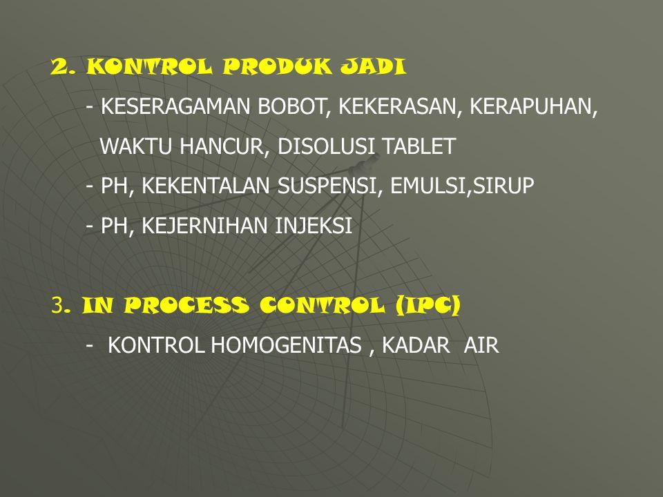 2. KONTROL PRODUK JADI - KESERAGAMAN BOBOT, KEKERASAN, KERAPUHAN, WAKTU HANCUR, DISOLUSI TABLET. - PH, KEKENTALAN SUSPENSI, EMULSI,SIRUP.