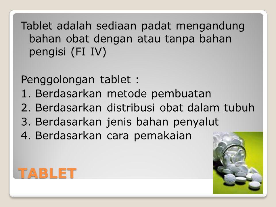 Tablet adalah sediaan padat mengandung bahan obat dengan atau tanpa bahan pengisi (FI IV) Penggolongan tablet : 1. Berdasarkan metode pembuatan 2. Berdasarkan distribusi obat dalam tubuh 3. Berdasarkan jenis bahan penyalut 4. Berdasarkan cara pemakaian