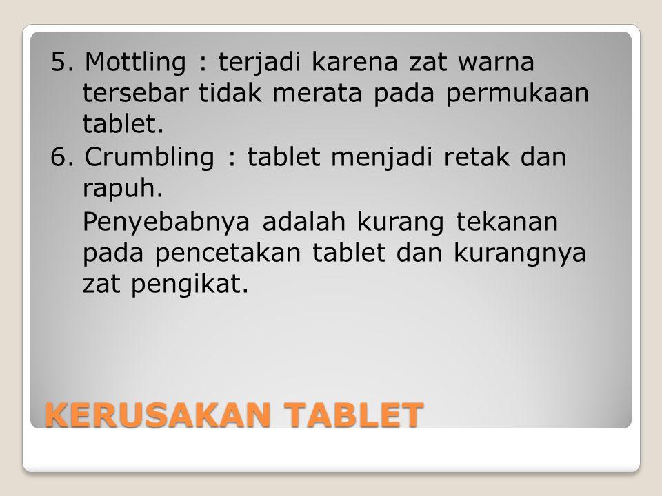 5. Mottling : terjadi karena zat warna tersebar tidak merata pada permukaan tablet. 6. Crumbling : tablet menjadi retak dan rapuh. Penyebabnya adalah kurang tekanan pada pencetakan tablet dan kurangnya zat pengikat.