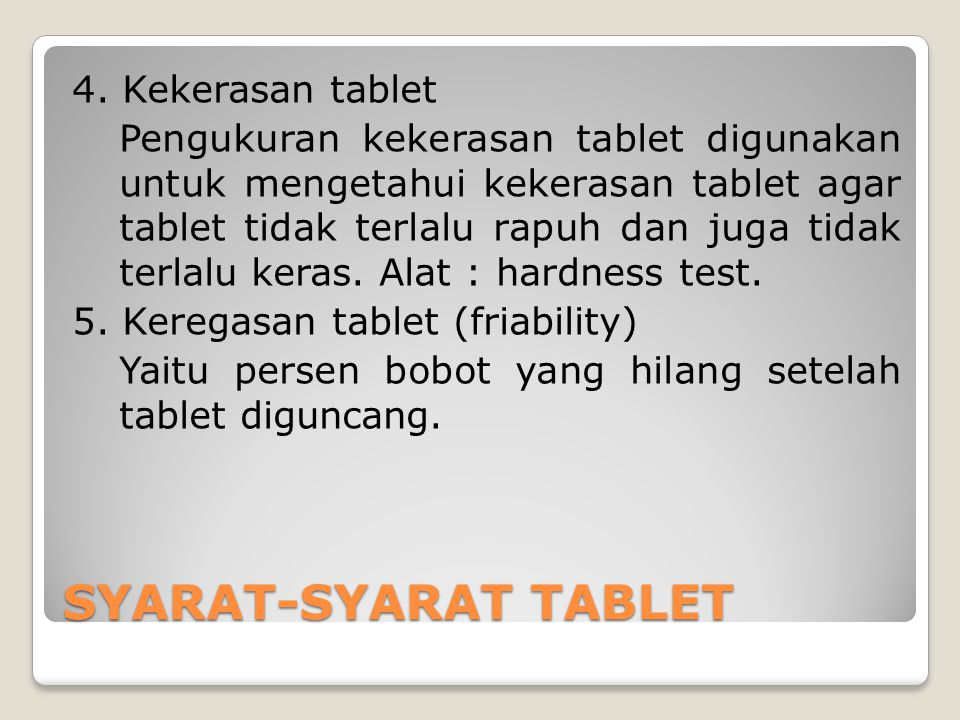 4. Kekerasan tablet Pengukuran kekerasan tablet digunakan untuk mengetahui kekerasan tablet agar tablet tidak terlalu rapuh dan juga tidak terlalu keras. Alat : hardness test. 5. Keregasan tablet (friability) Yaitu persen bobot yang hilang setelah tablet diguncang.