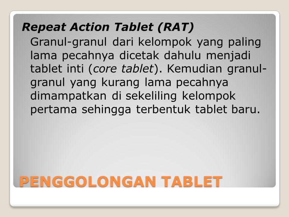 Repeat Action Tablet (RAT) Granul-granul dari kelompok yang paling lama pecahnya dicetak dahulu menjadi tablet inti (core tablet). Kemudian granul- granul yang kurang lama pecahnya dimampatkan di sekeliling kelompok pertama sehingga terbentuk tablet baru.