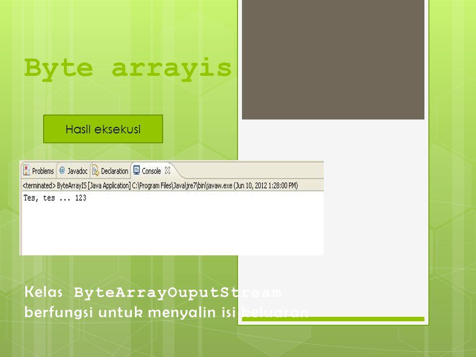 Byte arrayis Hasil eksekusi Kelas ByteArrayOuputStream berfungsi untuk menyalin isi keluaran
