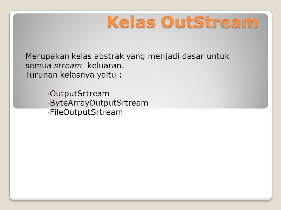 Kelas OutStream Merupakan kelas abstrak yang menjadi dasar untuk semua stream keluaran. Turunan kelasnya yaitu :