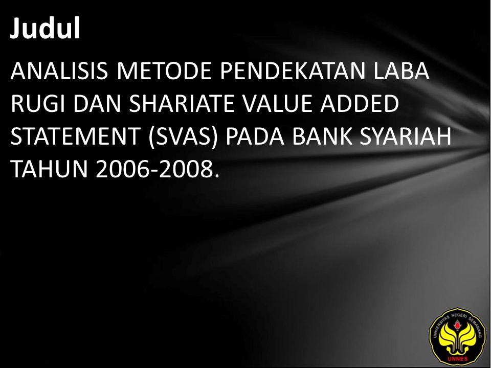 Judul ANALISIS METODE PENDEKATAN LABA RUGI DAN SHARIATE VALUE ADDED STATEMENT (SVAS) PADA BANK SYARIAH TAHUN 2006-2008.