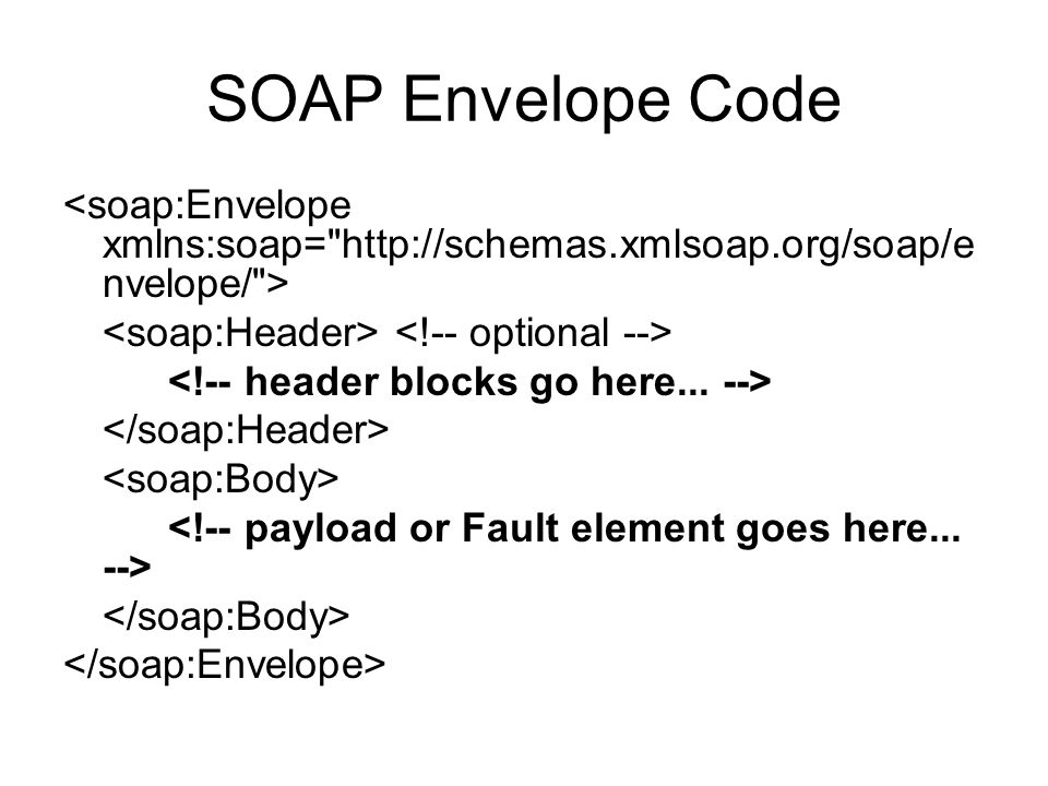 SOAP Envelope Code <soap:Envelope xmlns:soap= http://schemas.xmlsoap.org/soap/envelope/ > <soap:Header> <!-- optional -->