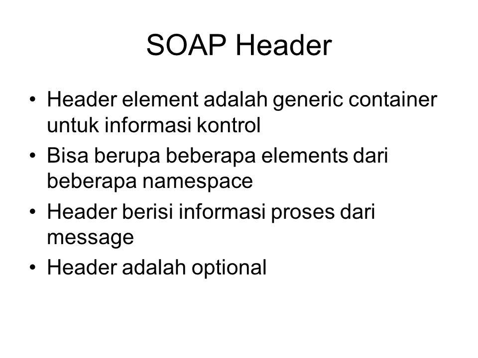 SOAP Header Header element adalah generic container untuk informasi kontrol. Bisa berupa beberapa elements dari beberapa namespace.