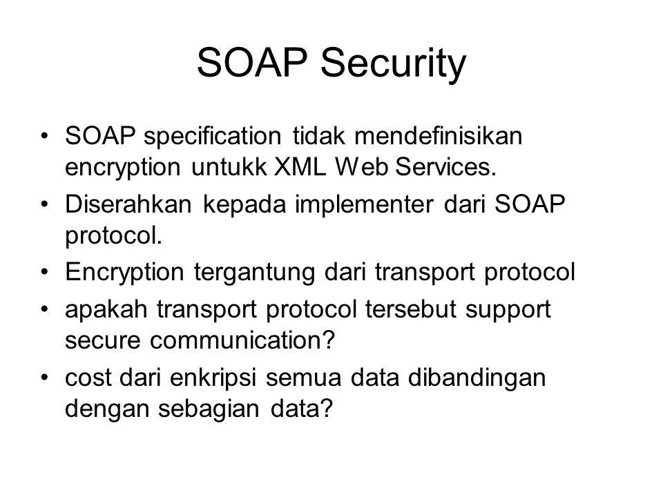 SOAP Security SOAP specification tidak mendefinisikan encryption untukk XML Web Services. Diserahkan kepada implementer dari SOAP protocol.
