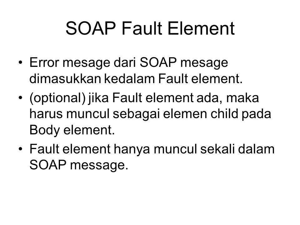 SOAP Fault Element Error mesage dari SOAP mesage dimasukkan kedalam Fault element.