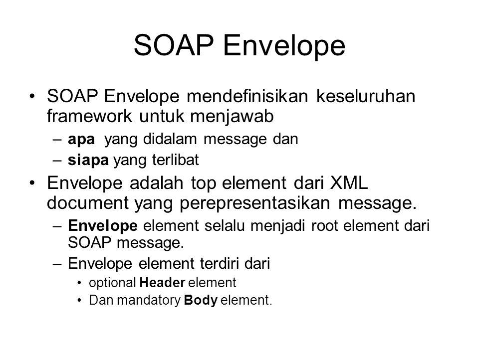 SOAP Envelope SOAP Envelope mendefinisikan keseluruhan framework untuk menjawab. apa yang didalam message dan.