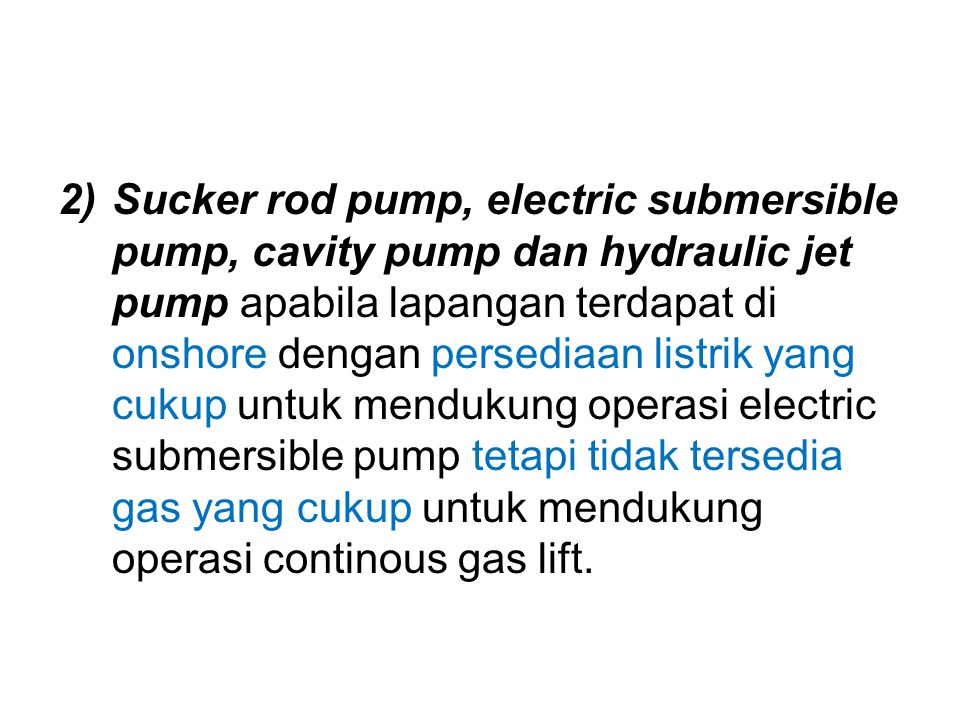 Sucker rod pump, electric submersible pump, cavity pump dan hydraulic jet pump apabila lapangan terdapat di onshore dengan persediaan listrik yang cukup untuk mendukung operasi electric submersible pump tetapi tidak tersedia gas yang cukup untuk mendukung operasi continous gas lift.
