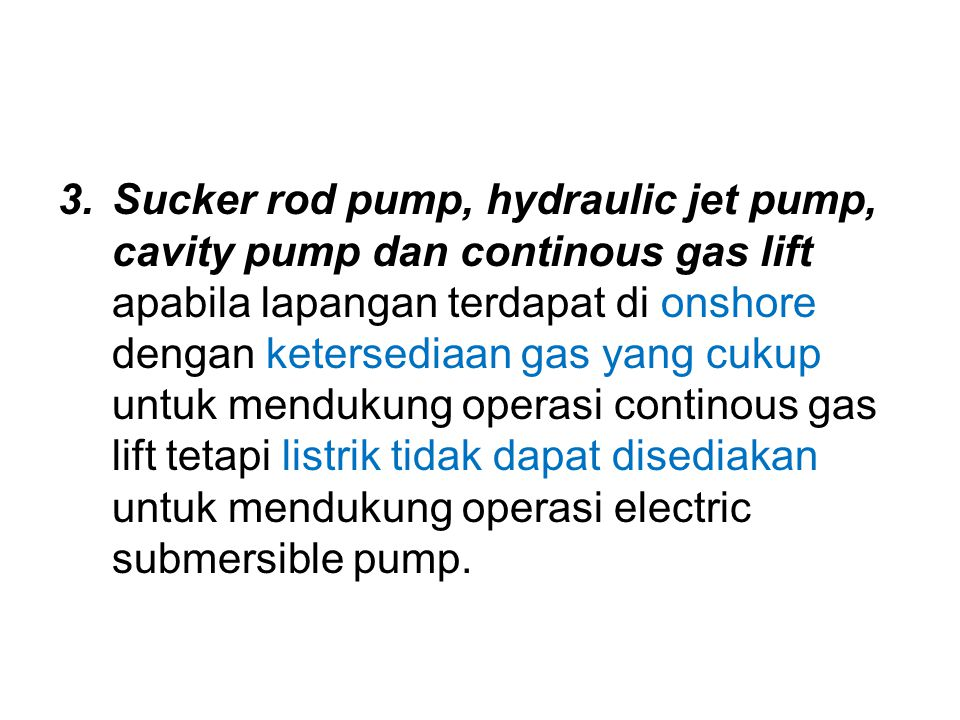Sucker rod pump, hydraulic jet pump, cavity pump dan continous gas lift apabila lapangan terdapat di onshore dengan ketersediaan gas yang cukup untuk mendukung operasi continous gas lift tetapi listrik tidak dapat disediakan untuk mendukung operasi electric submersible pump.