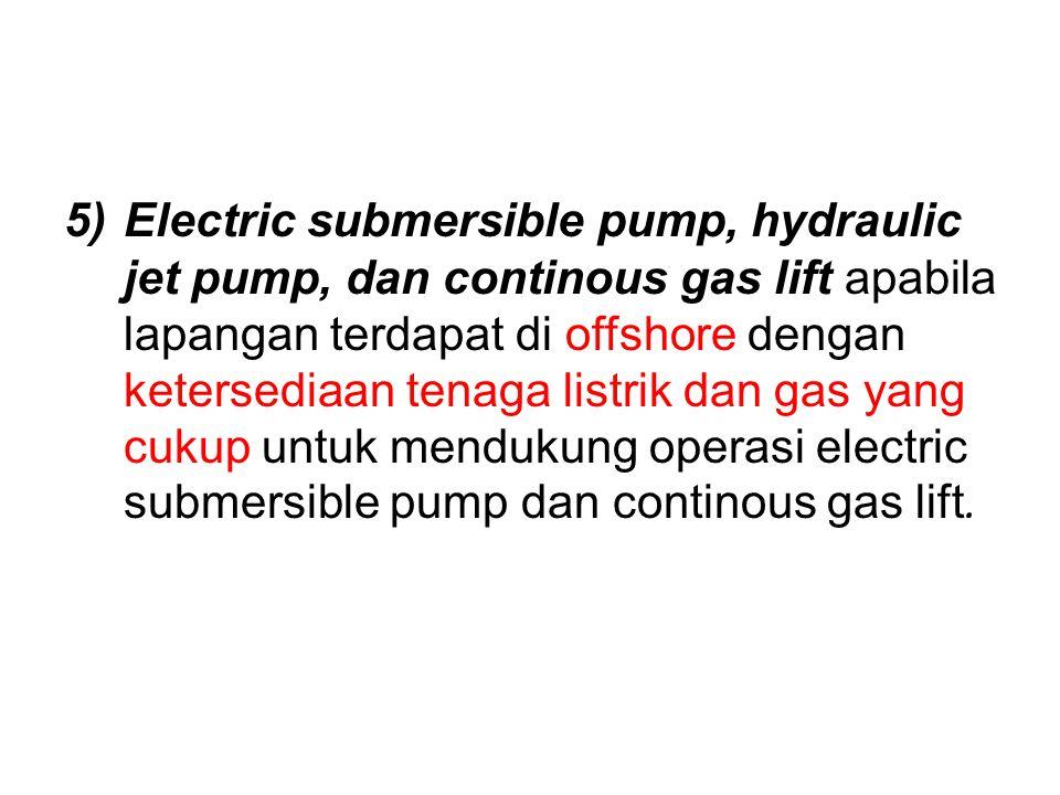 Electric submersible pump, hydraulic jet pump, dan continous gas lift apabila lapangan terdapat di offshore dengan ketersediaan tenaga listrik dan gas yang cukup untuk mendukung operasi electric submersible pump dan continous gas lift.