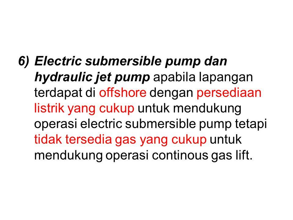 Electric submersible pump dan hydraulic jet pump apabila lapangan terdapat di offshore dengan persediaan listrik yang cukup untuk mendukung operasi electric submersible pump tetapi tidak tersedia gas yang cukup untuk mendukung operasi continous gas lift.